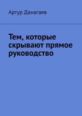 Артур Данагаев, Тем, которые скрывают прямое руководство
