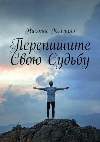 Николае Кырпалэ, Перепишите свою судьбу