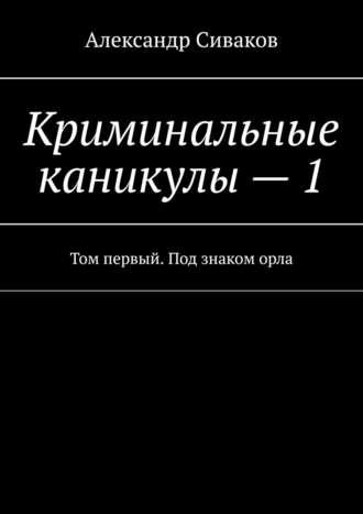 Александр Сиваков, Криминальные каникулы–1. Том первый. Под знаком орла