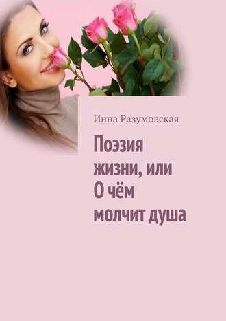 Инна Разумовская, Поэзия жизни, или О чём молчит душа