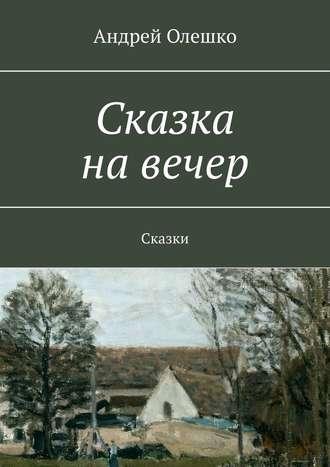 Андрей Олешко, Сказка на вечер. Сказки