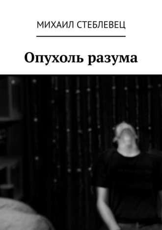 Михаил Стеблевец, Опухоль разума
