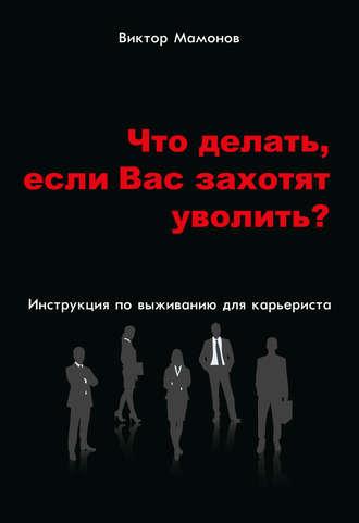 Виктор Мамонов, Что делать, если Вас захотят уволить? Инструкция по выживанию для карьериста