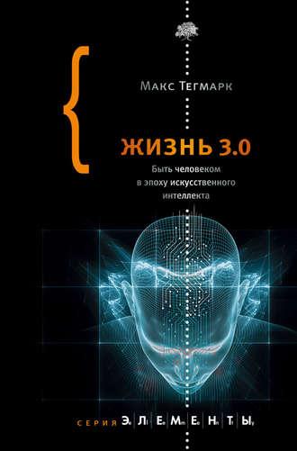Макс Тегмарк, Жизнь 3.0. Быть человеком в эпоху искусственного интеллекта