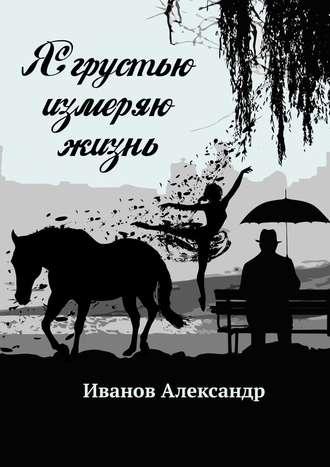 Александр Иванов, Я грустью измеряю жизнь