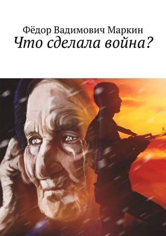 Фёдор Маркин, Что сделала война?
