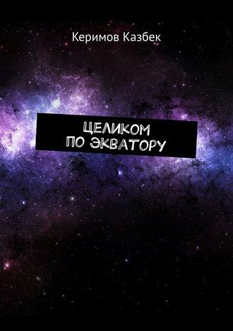 Казбек Керимов, Целиком по экватору