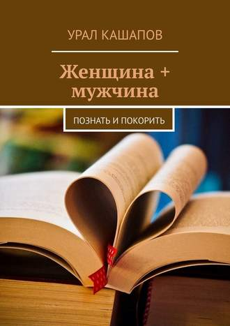 Урал Кашапов, Женщина + мужчина. Познать и покорить