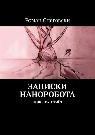 Роман Снеговски, Записки наноробота. Повесть-отчёт