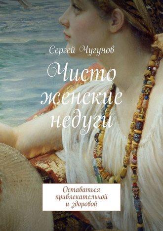 Сергей Чугунов, Чисто женские недуги. Оставаться привлекательной издоровой