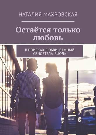 Наталия Махровская, Остаётся только любовь. Впоисках любви. Важный свидетель. Виола