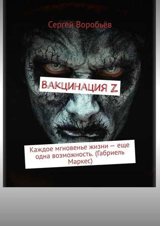 Сергей Воробьёв, ВакцинацияZ. Каждое мгновенье жизни– еще одна возможность. (Габриель Маркес)