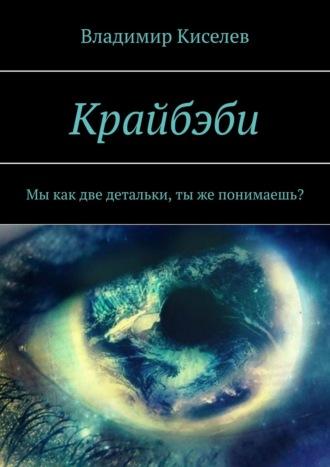 Владимир Киселев, Крайбэби. Мы как две детальки, тыже понимаешь?