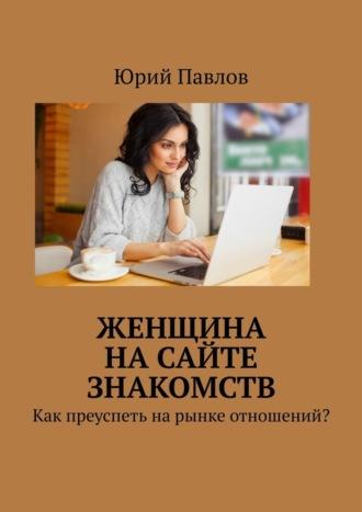 Юрий Павлов, Женщина насайте знакомств. Как преуспеть нарынке отношений?