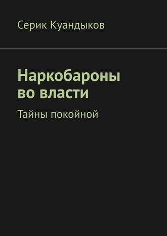 Серик Куандыков, Наркобароны во власти. Тайны покойной
