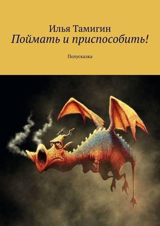 Илья Тамигин, Поймать и приспособить! Полусказка