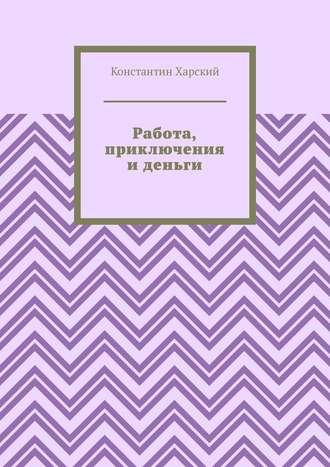 Константин Харский, Работа, приключения иденьги