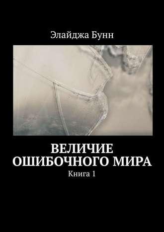 Элайджа Бунн, Величие ошибочного мира. Книга1