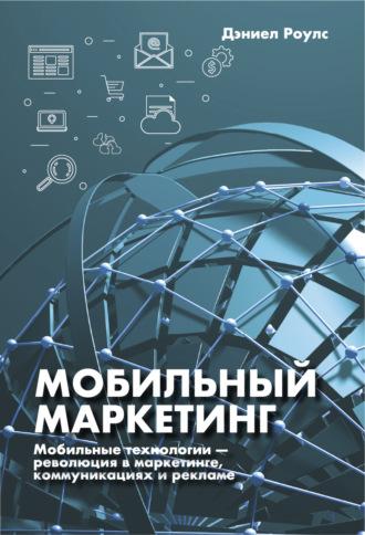 Дэниел Роулс, Мобильный маркетинг. Мобильные технологии – революция в маркетинге, коммуникациях и рекламе