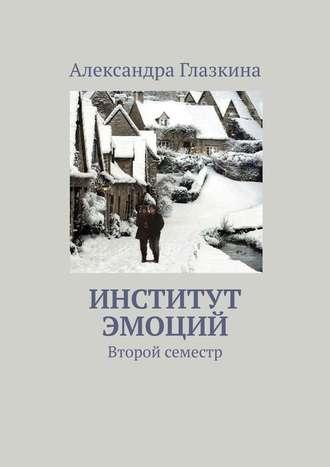 Александра Глазкина, Институт эмоций. Второй семестр