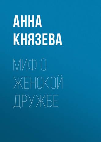 Анна Князева, Миф о женской дружбе