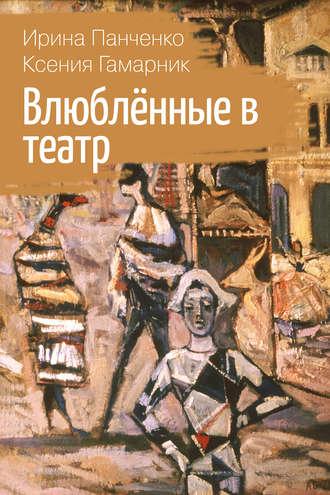 Ирина Панченко, Ксения Гамарник, Влюблённые в театр