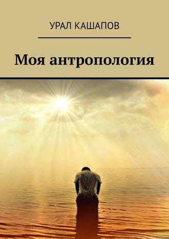 Урал Кашапов, Моя антропология