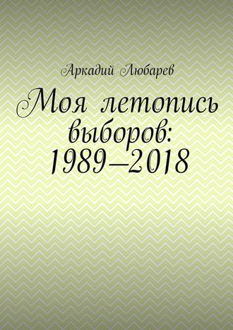 Аркадий Любарев, Моя летопись выборов: 1989—2018