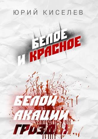 Юрий Киселев, БЕЛОЕ и КРАСНОЕ. Белой акации гроздья…
