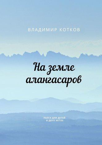 Владимир Котков, На земле алангасаров. Пьеса для детей вдвух актах