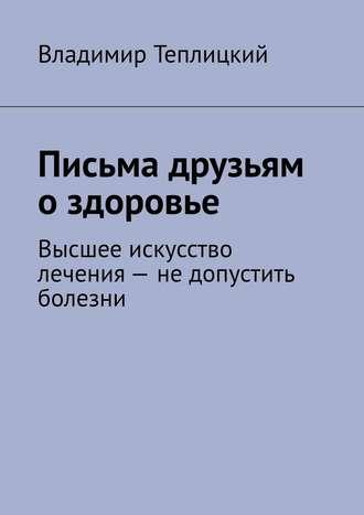 Владимир Теплицкий, Письма друзьям о здоровье. Высшее искусство лечения – не допустить болезни