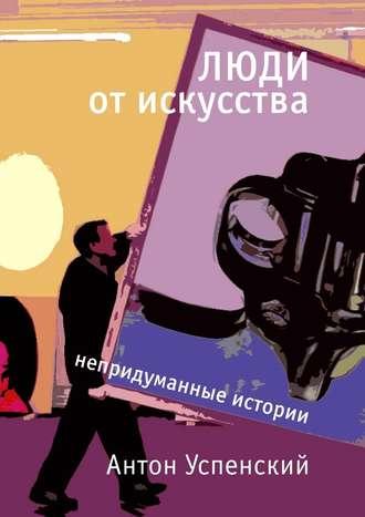 Антон Успенский, Люди отискусства. Непридуманные истории