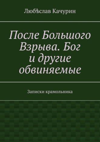 Любѣслав Качурин, После Большого Взрыва. Бог и другие обвиняемые. Записки крамольника