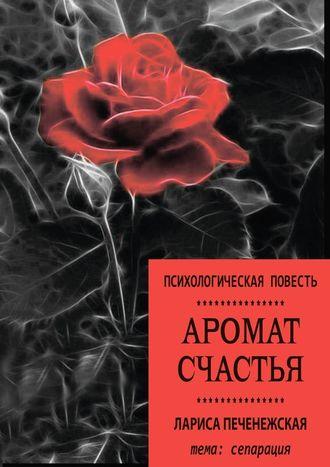 Лариса Печенежская, Аромат счастья. Психологическая повесть