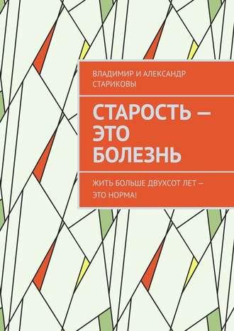 Владимир и Александр Стариковы, Старость – это болезнь. Жить больше двухсот лет – это норма!
