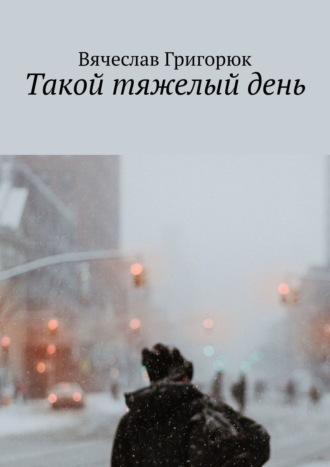 Вячеслав Григорюк, Такой тяжелый день