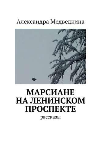 Александра Медведкина, Марсиане наЛенинском проспекте. Рассказы