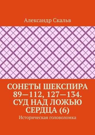 Александр Скальв, Сонеты Шекспира 89—112, 127—134. Суд над ложью сердца (6). Историческая головоломка
