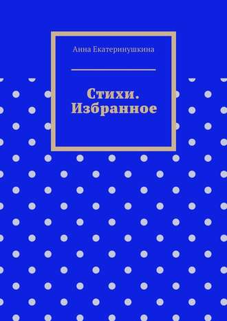 Анна Екатеринушкина, Стихи. Избранное