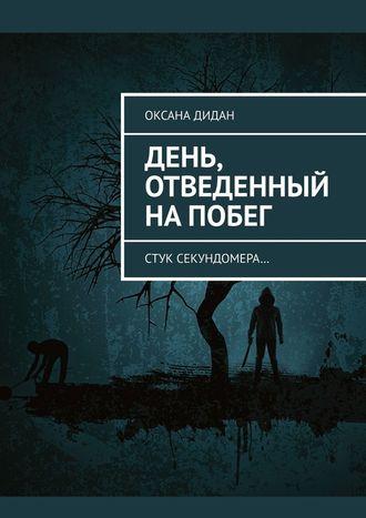 Оксана Дидан, День, отведенный напобег. Стук секундомера…