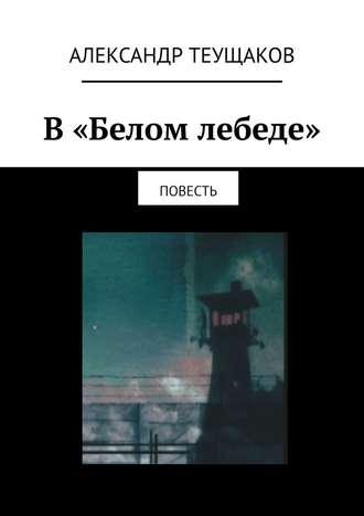 Александр Теущаков, В «Белом лебеде». Повесть