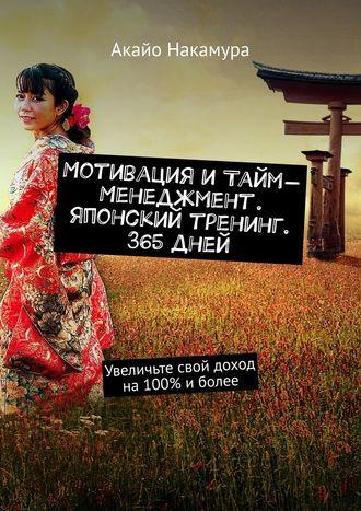 Акайо Накамура, Мотивация итайм-менеджмент. Японский тренинг. 365дней. Увеличьте свой доход на100% иболее