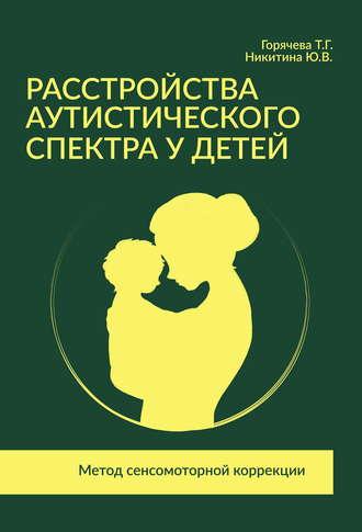 Татьяна Горячева, Юлия Никитина, Расстройства аутистического спектра у детей. Метод сенсомоторной коррекции