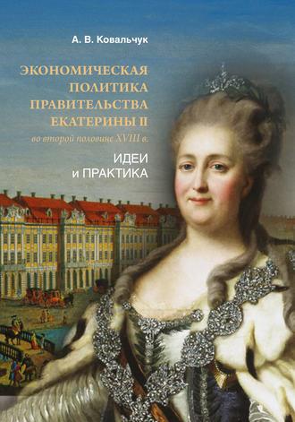 Алексей Ковальчук, Экономическая политика правительства Екатерины II во второй половине XVIII в. Идеи и практика