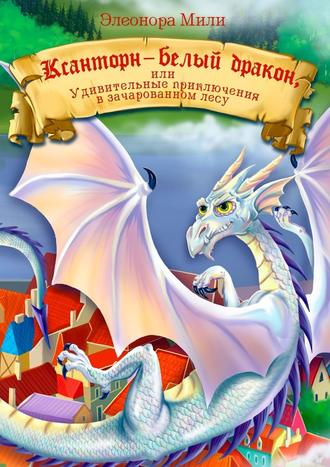 Элеонора Мили, Ксанторн – белый дракон. Или удивительные приключения взачарованном лесу