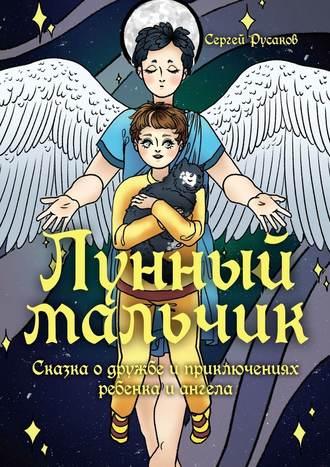 Сергей Русаков, Лунный мальчик. Сказка о дружбе и приключениях ребенка и ангела