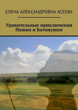 Елена Асеева, Удивительные приключения Пашки иБатанушки