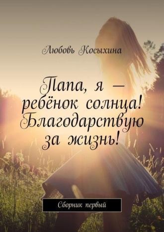 Любовь Косыхина, Папа, я – ребёнок солнца! Благодарствую за жизнь!