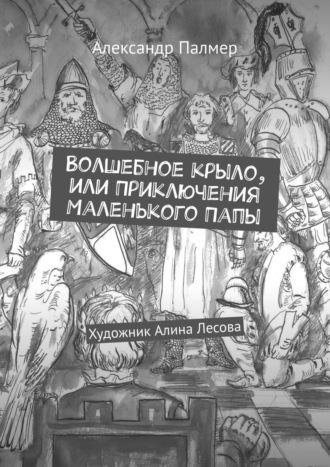 Александр Палмер, Волшебное крыло или Приключения МаленькогоПапы. Художник Алина Лесова