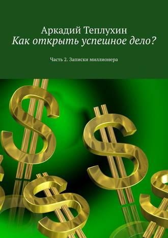 Аркадий Теплухин, Как открыть успешное дело? Часть 2. Записки миллионера